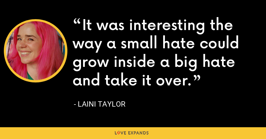 It was interesting the way a small hate could grow inside a big hate and take it over. - Laini Taylor