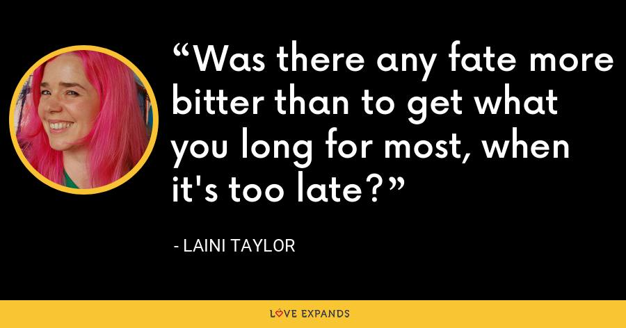Was there any fate more bitter than to get what you long for most, when it's too late? - Laini Taylor