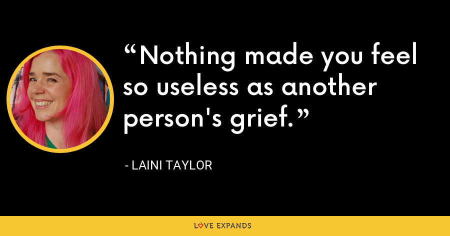 Nothing made you feel so useless as another person's grief. - Laini Taylor