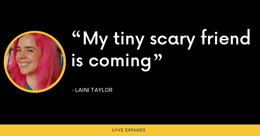 My tiny scary friend is coming - Laini Taylor