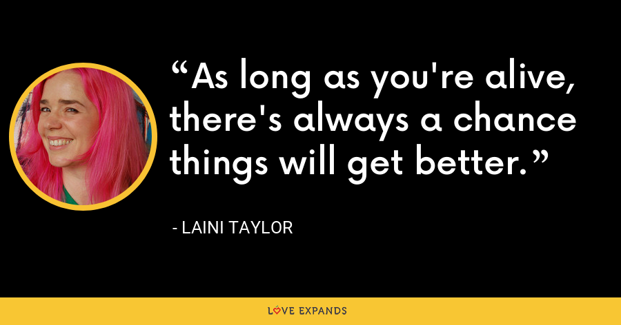 As long as you're alive, there's always a chance things will get better. - Laini Taylor