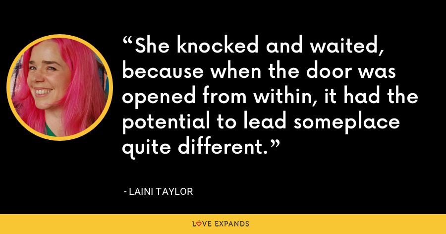 She knocked and waited, because when the door was opened from within, it had the potential to lead someplace quite different. - Laini Taylor