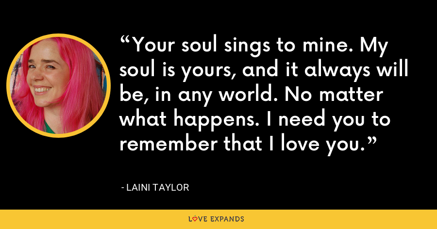 Your soul sings to mine. My soul is yours, and it always will be, in any world. No matter what happens. I need you to remember that I love you. - Laini Taylor