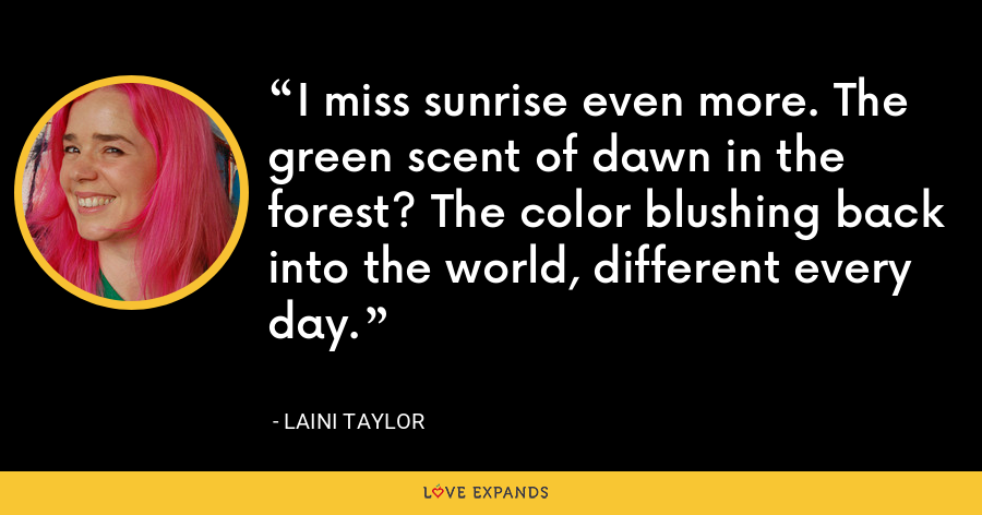 I miss sunrise even more. The green scent of dawn in the forest? The color blushing back into the world, different every day. - Laini Taylor
