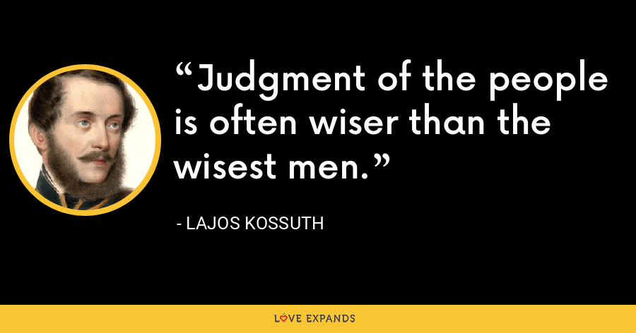 Judgment of the people is often wiser than the wisest men. - Lajos Kossuth