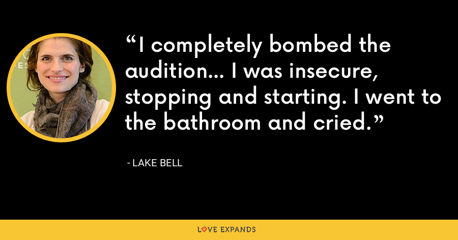 I completely bombed the audition... I was insecure, stopping and starting. I went to the bathroom and cried. - Lake Bell
