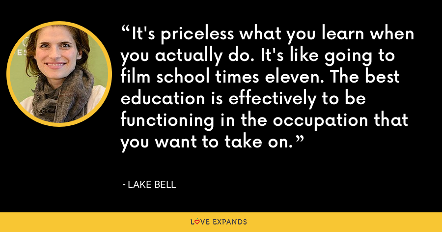 It's priceless what you learn when you actually do. It's like going to film school times eleven. The best education is effectively to be functioning in the occupation that you want to take on. - Lake Bell