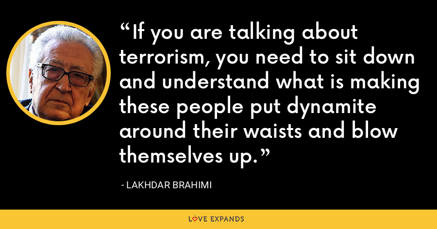 If you are talking about terrorism, you need to sit down and understand what is making these people put dynamite around their waists and blow themselves up. - Lakhdar Brahimi