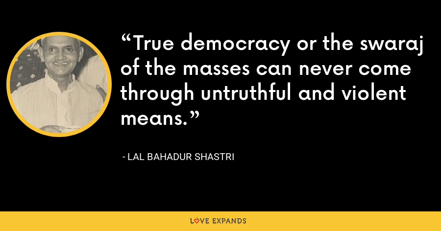 True democracy or the swaraj of the masses can never come through untruthful and violent means. - Lal Bahadur Shastri