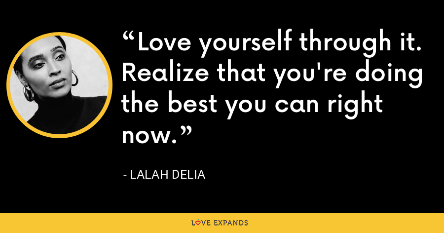 Love yourself through it. Realize that you're doing the best you can right now. - Lalah Delia