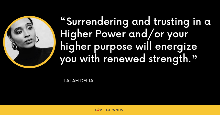 Surrendering and trusting in a Higher Power and/or your higher purpose will energize you with renewed strength.  - Lalah Delia