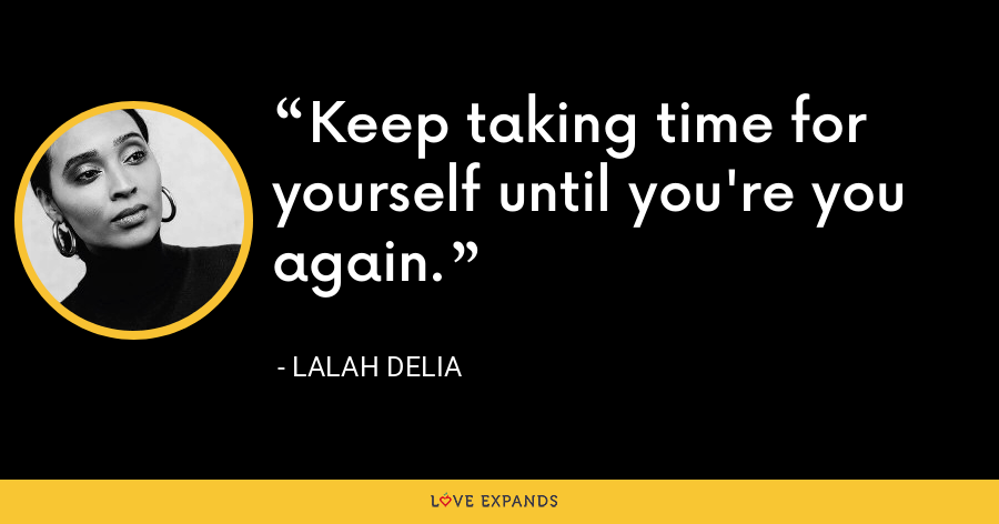 Keep taking time for yourself until you're you again.  - Lalah Delia