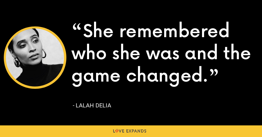 She remembered who she was and the game changed. - Lalah Delia
