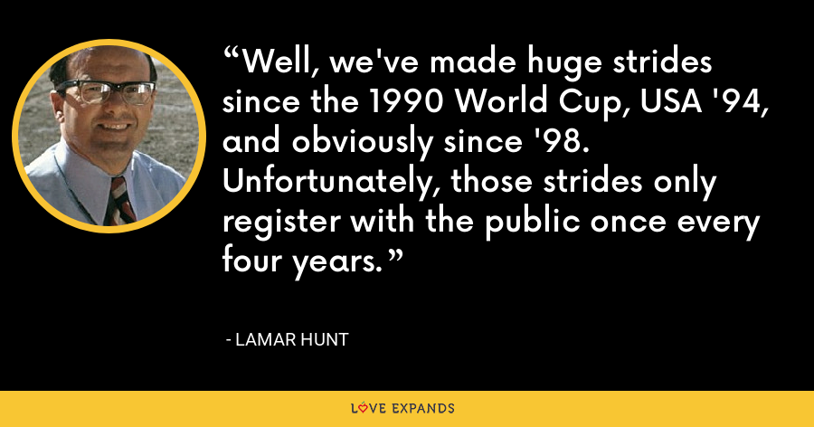 Well, we've made huge strides since the 1990 World Cup, USA '94, and obviously since '98. Unfortunately, those strides only register with the public once every four years. - Lamar Hunt
