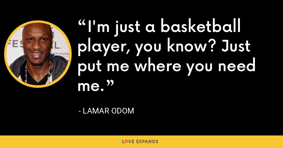 I'm just a basketball player, you know? Just put me where you need me. - Lamar Odom