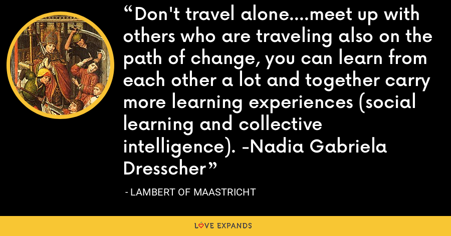 Don't travel alone....meet up with others who are traveling also on the path of change, you can learn from each other a lot and together carry more learning experiences (social learning and collective intelligence). -Nadia Gabriela Dresscher - Lambert of Maastricht