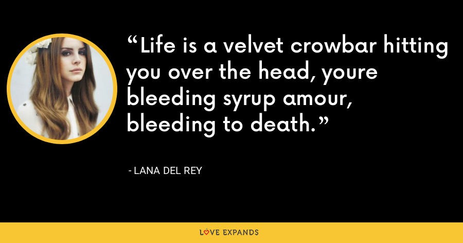 Life is a velvet crowbar hitting you over the head, youre bleeding syrup amour, bleeding to death. - Lana Del Rey
