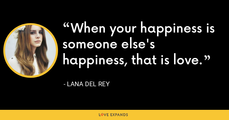 when your happiness is someone else's happiness, that is love - Lana Del Rey