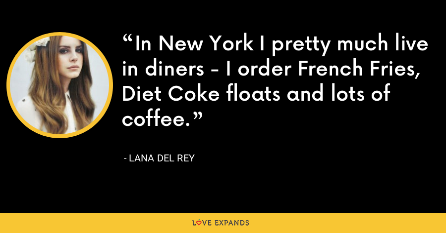 In New York I pretty much live in diners - I order French Fries, Diet Coke floats and lots of coffee. - Lana Del Rey