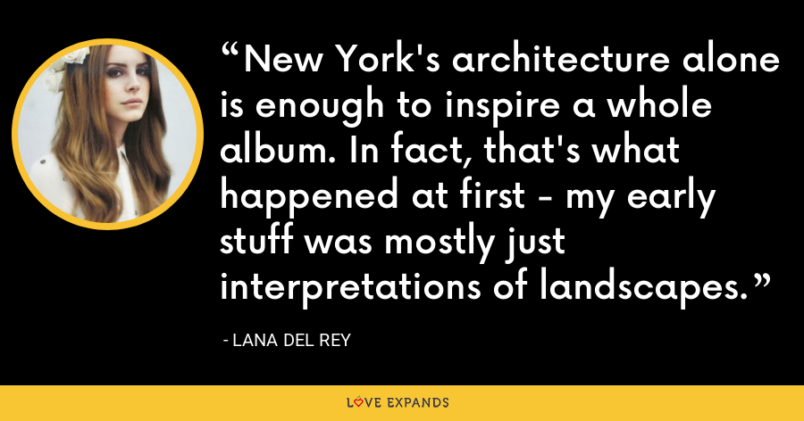 New York's architecture alone is enough to inspire a whole album. In fact, that's what happened at first - my early stuff was mostly just interpretations of landscapes. - Lana Del Rey
