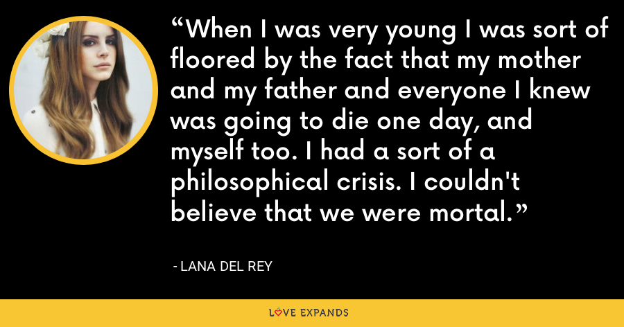 When I was very young I was sort of floored by the fact that my mother and my father and everyone I knew was going to die one day, and myself too. I had a sort of a philosophical crisis. I couldn't believe that we were mortal. - Lana Del Rey
