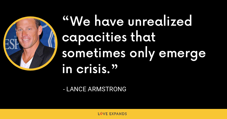 We have unrealized capacities that sometimes only emerge in crisis. - Lance Armstrong