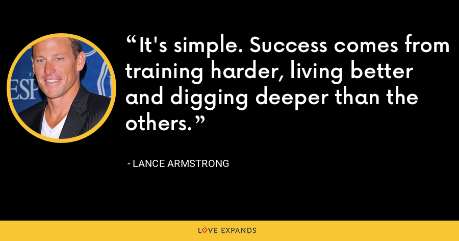 It's simple. Success comes from training harder, living better and digging deeper than the others. - Lance Armstrong