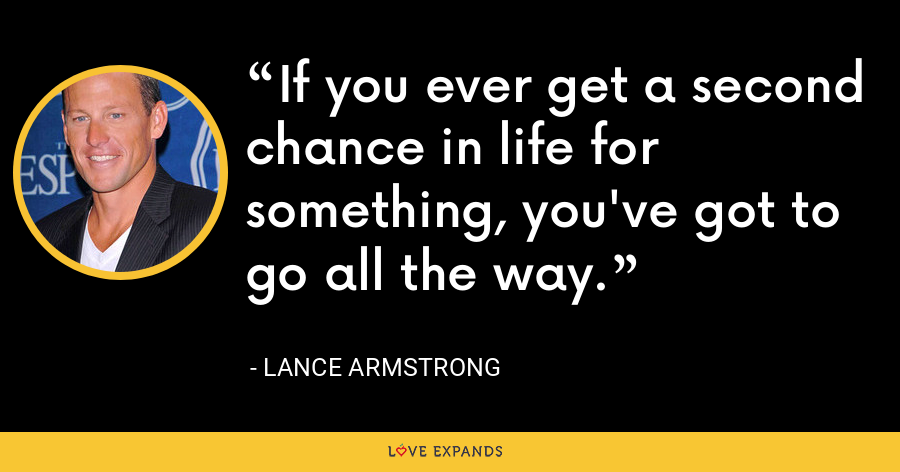 If you ever get a second chance in life for something, you've got to go all the way. - Lance Armstrong