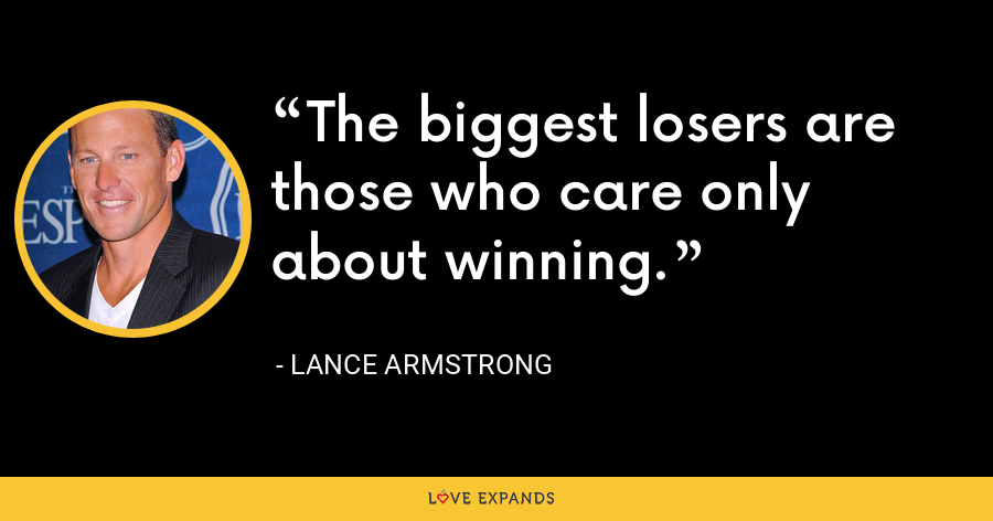 The biggest losers are those who care only about winning. - Lance Armstrong