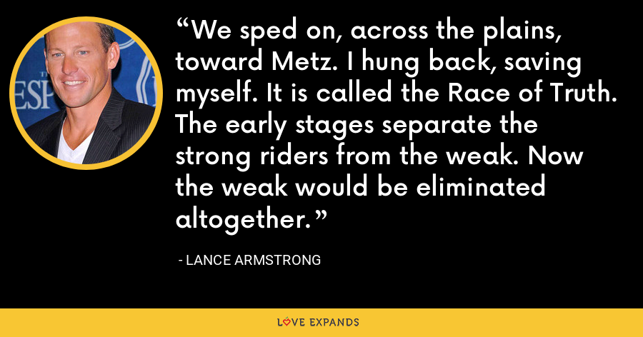 We sped on, across the plains, toward Metz. I hung back, saving myself. It is called the Race of Truth. The early stages separate the strong riders from the weak. Now the weak would be eliminated altogether. - Lance Armstrong