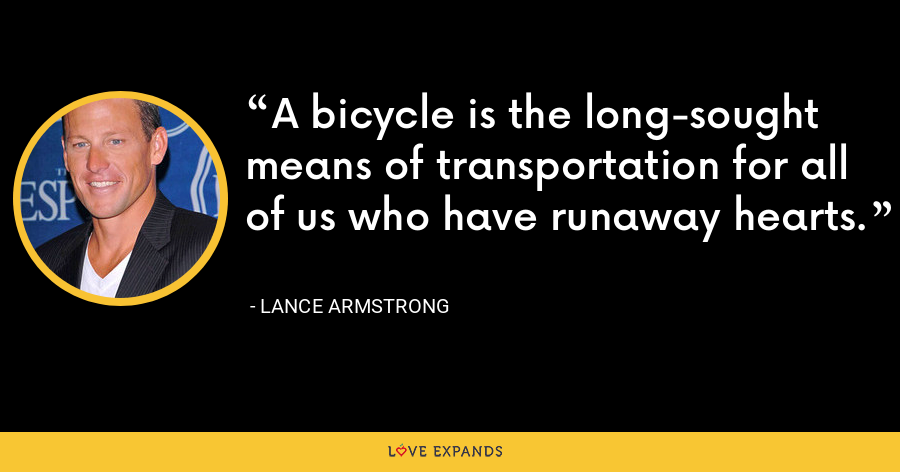 A bicycle is the long-sought means of transportation for all of us who have runaway hearts. - Lance Armstrong