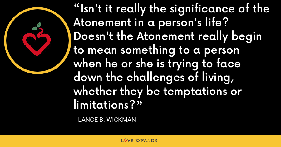 Isn't it really the significance of the Atonement in a person's life? Doesn't the Atonement really begin to mean something to a person when he or she is trying to face down the challenges of living, whether they be temptations or limitations? - Lance B. Wickman