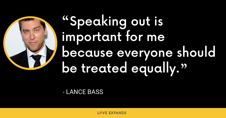 Speaking out is important for me because everyone should be treated equally. - Lance Bass