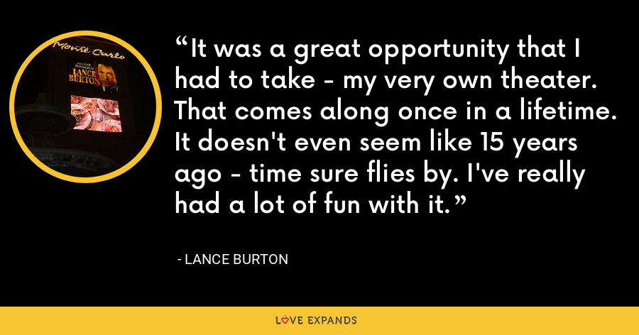 It was a great opportunity that I had to take - my very own theater. That comes along once in a lifetime. It doesn't even seem like 15 years ago - time sure flies by. I've really had a lot of fun with it. - Lance Burton