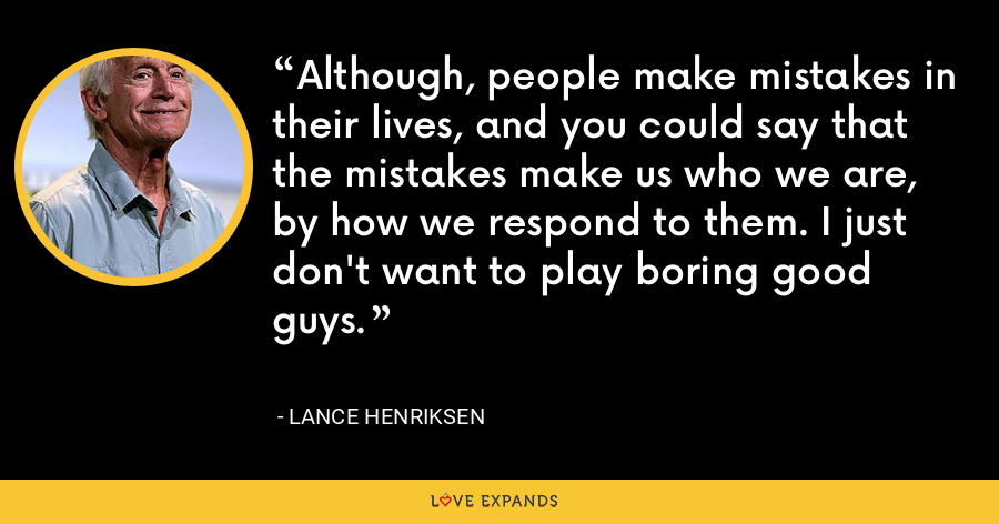 Although, people make mistakes in their lives, and you could say that the mistakes make us who we are, by how we respond to them. I just don't want to play boring good guys. - Lance Henriksen