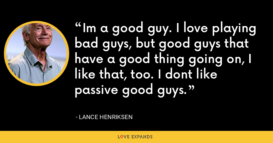 Im a good guy. I love playing bad guys, but good guys that have a good thing going on, I like that, too. I dont like passive good guys. - Lance Henriksen