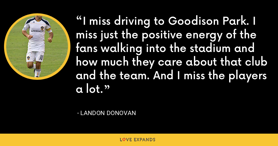 I miss driving to Goodison Park. I miss just the positive energy of the fans walking into the stadium and how much they care about that club and the team. And I miss the players a lot. - Landon Donovan