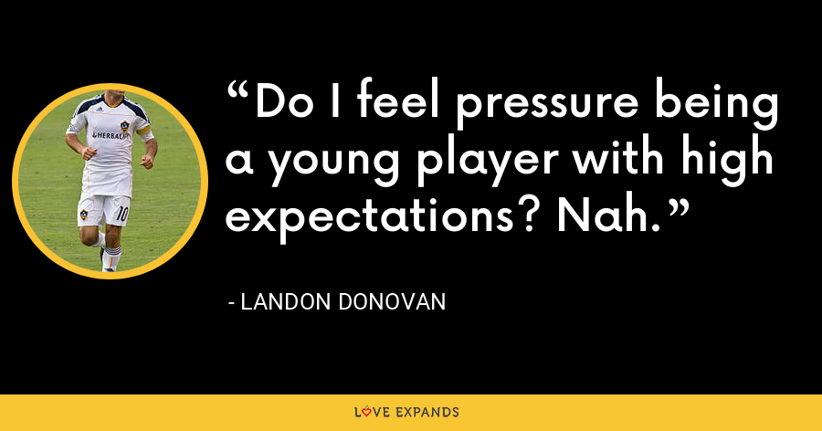 Do I feel pressure being a young player with high expectations? Nah. - Landon Donovan