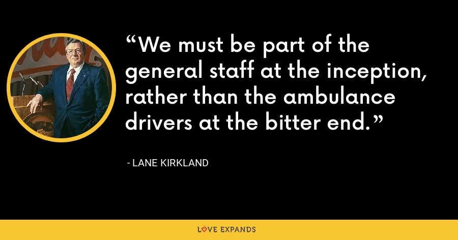 We must be part of the general staff at the inception, rather than the ambulance drivers at the bitter end. - Lane Kirkland