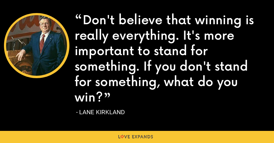 Don't believe that winning is really everything. It's more important to stand for something. If you don't stand for something, what do you win? - Lane Kirkland