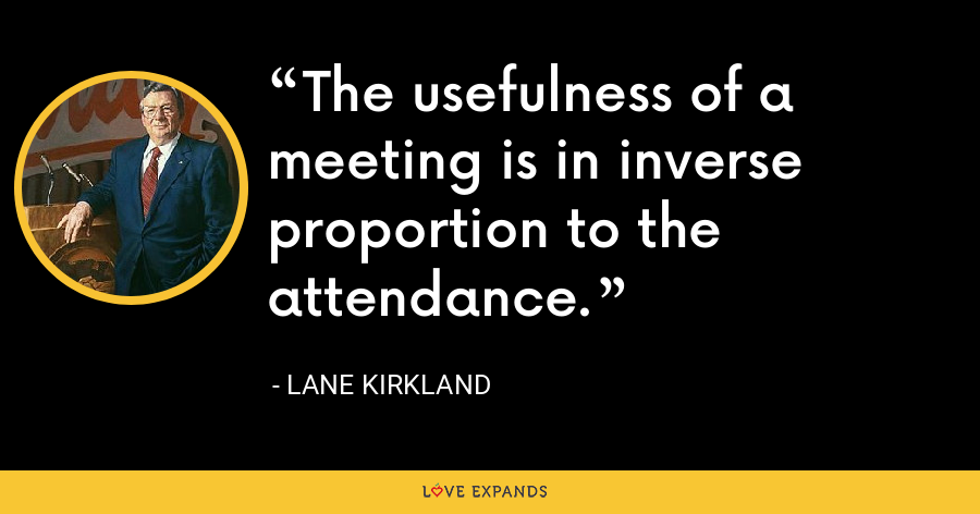 The usefulness of a meeting is in inverse proportion to the attendance. - Lane Kirkland