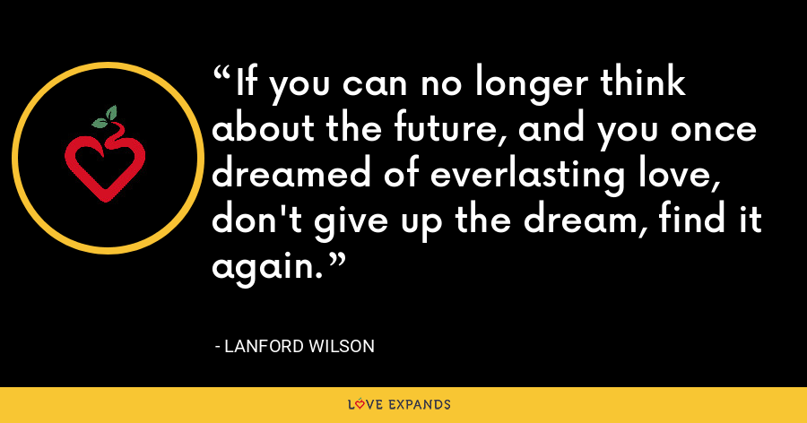 If you can no longer think about the future, and you once dreamed of everlasting love, don't give up the dream, find it again. - Lanford Wilson