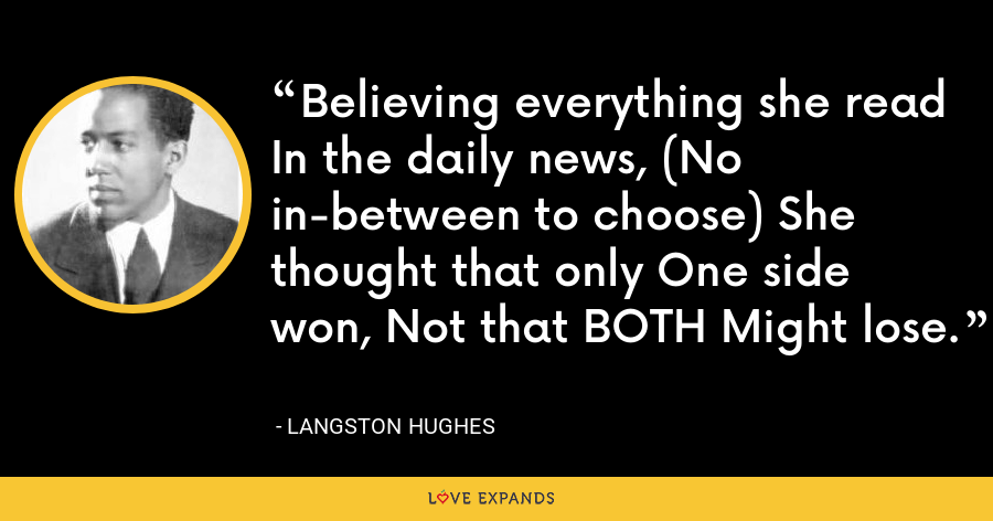 Believing everything she read In the daily news, (No in-between to choose) She thought that only One side won, Not that BOTH Might lose. - Langston Hughes