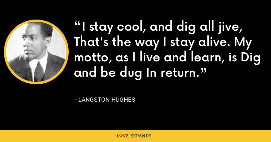 I stay cool, and dig all jive, That's the way I stay alive. My motto, as I live and learn, is Dig and be dug In return. - Langston Hughes