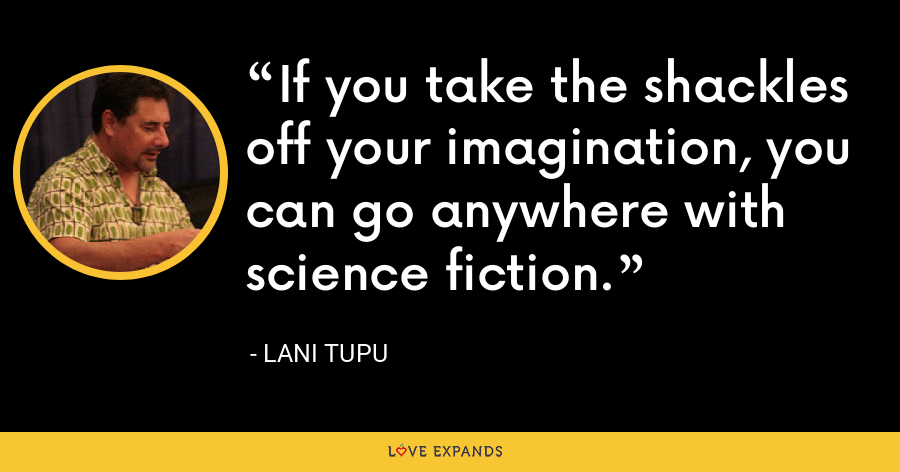 If you take the shackles off your imagination, you can go anywhere with science fiction. - Lani Tupu