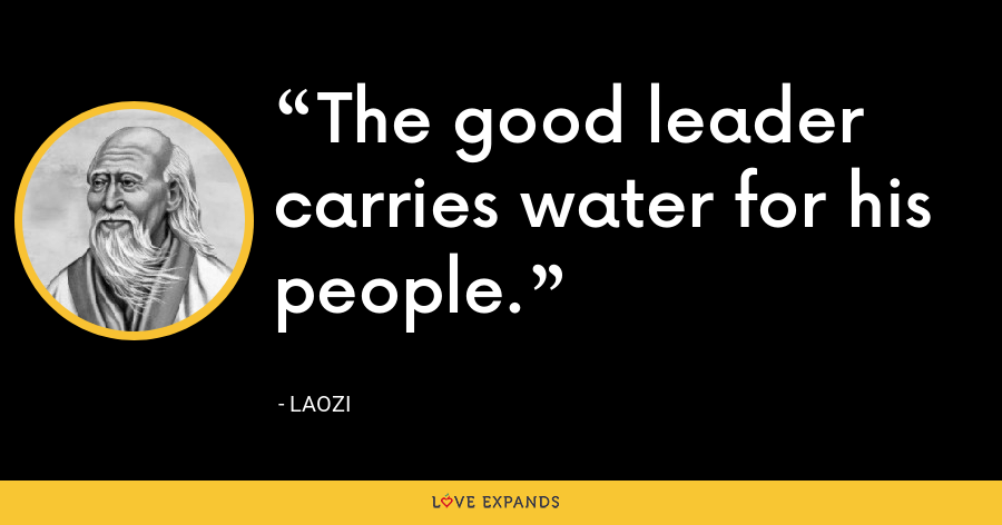 The good leader carries water for his people. - Laozi