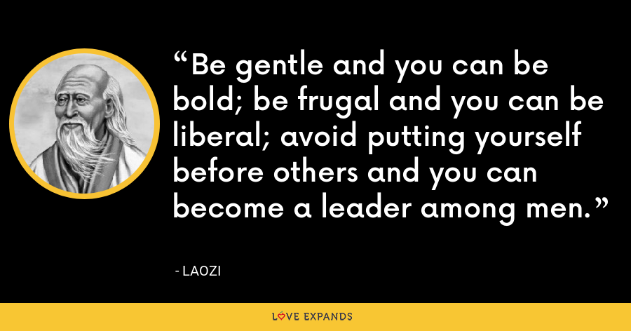 Be gentle and you can be bold; be frugal and you can be liberal; avoid putting yourself before others and you can become a leader among men. - Laozi