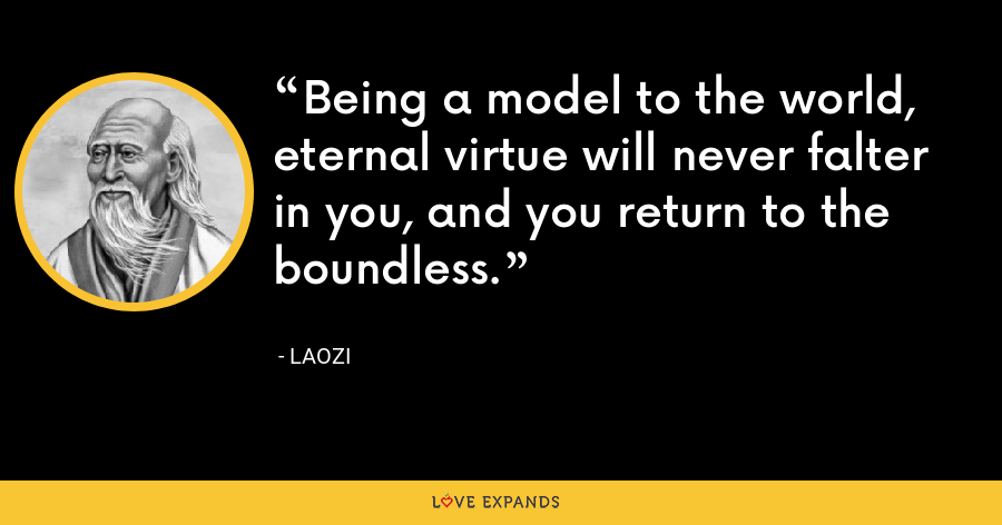 Being a model to the world, eternal virtue will never falter in you, and you return to the boundless. - Laozi