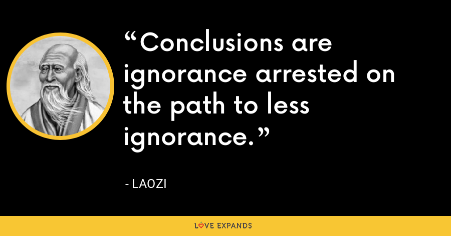 Conclusions are ignorance arrested on the path to less ignorance. - Laozi