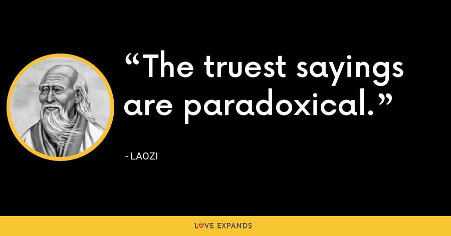 The truest sayings are paradoxical. - Laozi